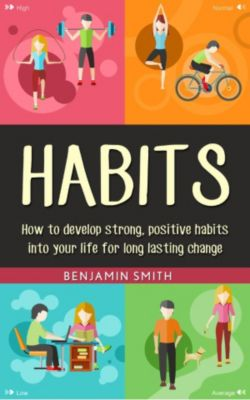 Habits: How to Develop Strong, Positive Habits into Your Life for Long Lasting Change, Benjamin Smith