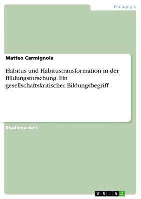 Habitus und Habitustransformation in der Bildungsforschung. Ein gesellschaftskritischer Bildungsbegriff, Matteo Carmignola