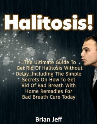 Halitosis! : . The Ultimate Guide To Get Rid Of Halitosis Without Delay...Including The Simple Secrets On How To Get Rid Of Bad Breath With Home Remedies For Bad Breath Cure Today, Brian Jeff