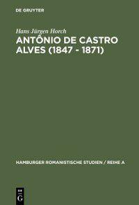 Hamburger Romanistische Studien / Reihe A: Antonio de Castro Alves (1847 - 1871), Hans Jurgen Horch