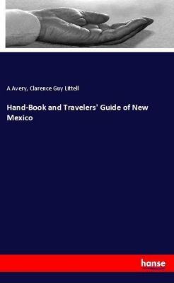 Hand-Book and Travelers' Guide of New Mexico, A Avery, Clarence Guy Littell