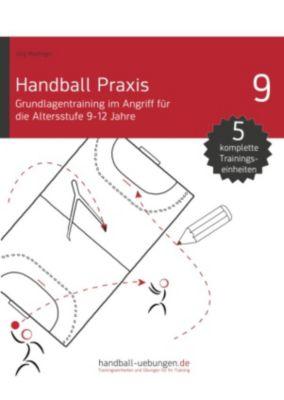 handball-uebungen.de / Praxis: Handball Praxis 9 - Grundlagentraining im Angriff für die Altersstufe 9-12 Jahre, Jörg Madinger