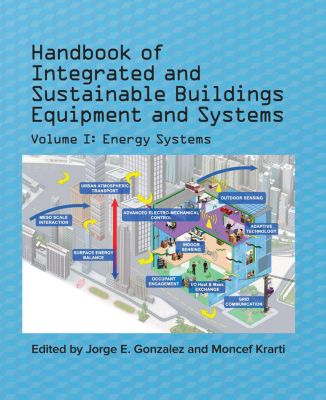 Handbook of Integrated and Sustainable Buildings Equipment and Systems, Volume I: Energy Systems, Moncef Krarti, Jorge E. Gonzalez
