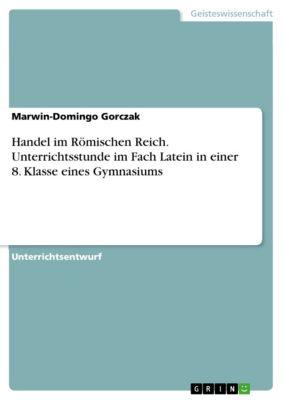 Handel im Römischen Reich. Unterrichtsstunde im Fach Latein in einer 8. Klasse eines Gymnasiums, Marwin-Domingo Gorczak
