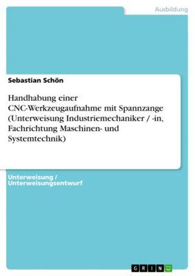 Handhabung einer CNC-Werkzeugaufnahme mit Spannzange (Unterweisung Industriemechaniker / -in, Fachrichtung Maschinen- und Systemtechnik), Sebastian Schön