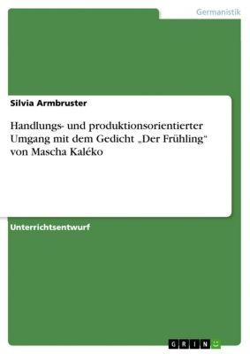 """Handlungs- und produktionsorientierter Umgang mit dem Gedicht """"Der Frühling"""" von Mascha Kaléko, Silvia Armbruster"""
