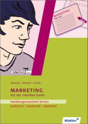 Handlungsorientiertes Lernen mit der Interrad GmbH: Lernfeld Marketing, Georg Abraham, Werner Nemeth, Rolf Schalk