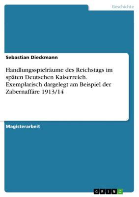 Handlungsspielräume des Reichstags im späten Deutschen Kaiserreich. Exemplarisch dargelegt am Beispiel der Zabernaffäre 1913/14, Sebastian Dieckmann