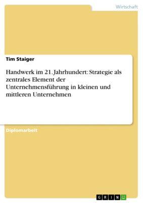 Handwerk im 21. Jahrhundert: Strategie als zentrales Element der Unternehmensführung in kleinen und mittleren Unternehmen, Tim Staiger