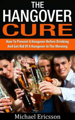Hangover Cure: How To Prevent A Hangover Before Drinking And Get Rid Of A Hangover In The Morning, Dr. Michael Ericsson