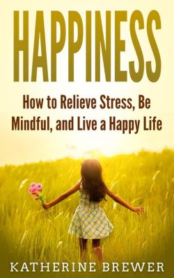 Happiness: How to Relieve Stress, Be Mindful, and Live a Happy Life, Katherine Brewer