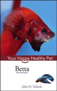 Happy Healthy Pet: Betta, John H. Tullock
