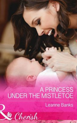 Harlequin - Series eBook - Cherish: A Princess Under The Mistletoe (Mills & Boon Cherish) (Royal Babies, Book 5), Leanne Banks