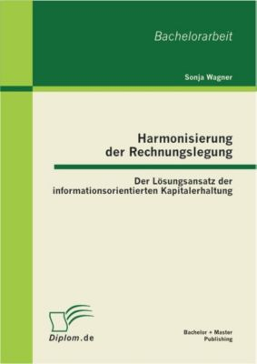 Harmonisierung der Rechnungslegung: Der Lösungsansatz der informationsorientierten Kapitalerhaltung, Sonja Wagner