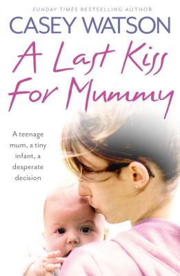 Harper Element: A Last Kiss for Mummy: A teenage mum, a tiny infant, a desperate decision, Casey Watson