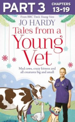Harper Element: Tales from a Young Vet: Part 3 of 3: Mad cows, crazy kittens, and all creatures big and small, Caro Handley, Jo Hardy