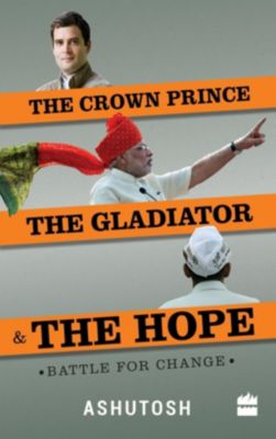 Harpercollins: The Crown Prince, the Gladiator and the Hope: Battle for Change, Ashutosh