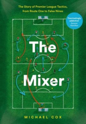 HarperCollins: The Mixer: The Story of Premier League Tactics, from Route One to False Nines, Michael Cox