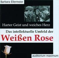 Harter Geist und weiches Herz. Das intellektuelle Umfeld der Weissen Rose, 2 Audio-CDs, Barbara Ellermeier
