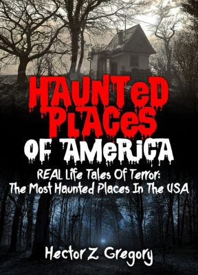 Haunted Places: Haunted Places Of America: REAL Life Tales Of Terror: The Most Haunted Places In The USA, Hector Z. Gregory