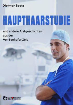 Haupthaarstudie und andere Arztgeschichten aus der Vor-Seehofer-Zeit, Dietmar Beetz