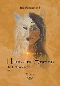 Haus der Seelen - Die Lichtkriegerin - Bea Rabenmond |
