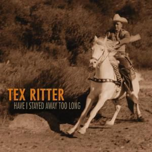 Have I Stayed Away Too Long, Tex Ritter