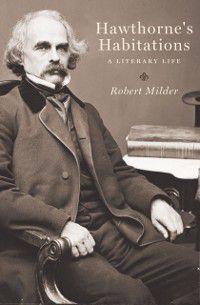 Hawthorne's Habitations: A Literary Life, Robert Milder
