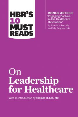HBR's 10 Must Reads: HBR's 10 Must Reads on Leadership for Healthcare (with bonus article by Thomas H. Lee, MD, and Toby Cosgrove, MD), Peter F. Drucker, Daniel Goleman, John P. Kotter, Thomas H. Lee, Harvard Business Review