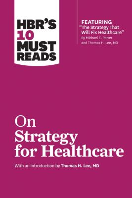 HBR's 10 Must Reads: HBR's 10 Must Reads on Strategy for Healthcare (featuring articles by Michael E. Porter and Thomas H. Lee, MD), James C. Collins, W. Chan Kim, Michael E. Porter, Harvard Business Review, Renée A. Mauborgne