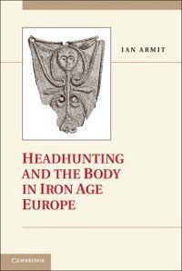 Headhunting and the Body in Iron Age Europe, Ian Armit