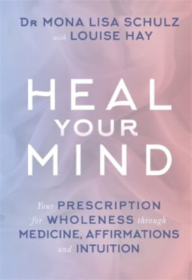 Heal Your Mind, Mona L. Schulz, Louise L. Hay