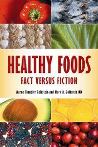 Healthy Foods: Fact versus Fiction, Myrna Chandler Goldstein, Mark A. Goldstein M.D.