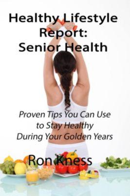 Healthy Lifestyle Reports: Healthy Lifestyle Report: Senior Health (Healthy Lifestyle Reports, #2), Ron Kness