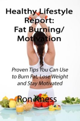 Healthy Lifestyle Reports: Healthy Lifestyle Report: Fat-Burning/Motivation (Healthy Lifestyle Reports, #1), Ron Kness
