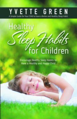 Healthy Sleep Habits for Children: Encourage Healthy Sleep Habits to Have a Healthy and Happy Child, Yvette Green