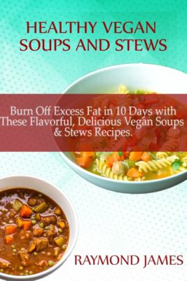 Healthy Vegan Soups & Stews: Burn Off Excess Fat in 10 Days with These Flavorful, Delicious Vegan Soups & Stews Recipes, Raymond james