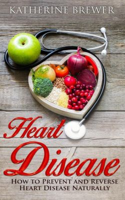Heart Disease: How to Prevent and Reverse Heart Disease Naturally, Katherine Brewer