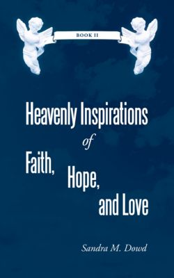 Heavenly Inspirations of Faith, Hope, and Love, Sandra M. Dowd
