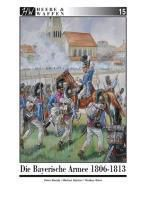 Heere & Waffen Band 15: Die Bayerische Armee 1806-1813, Peter Bunde, Markus Gärtner, Markus Stein
