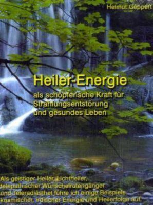 Heiler-Energie als schöpferische Kraft für Strahlungsentstörung und gesundes Leben, Helmut Geppert