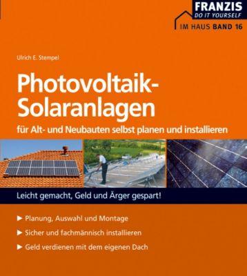 Heimwerken: Photovoltaik-Solaranlagen für Alt- und Neubauten selbst planen und installieren, Ulrich E. Stempel