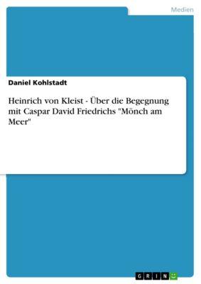 Heinrich von Kleist - Über die Begegnung  mit Caspar David Friedrichs Mönch am Meer, Daniel Kohlstadt