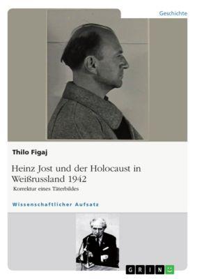 Heinz Jost und der Holocaust in Weißrussland 1942. Korrektur eines Täterbildes, Thilo Figaj