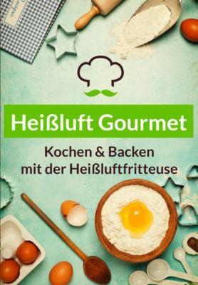 Heißluft Gourmet - Über 60 Heißluftfritteuse Rezepte zu jedem Anlass (Frühstück, Mittag, Snacks & Antipasti, Backen), Lea Schmidt