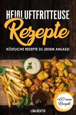 Heißluftfritteuse Rezepte - 60 himmlische Rezepte für deine Heißluftfritteuse (Frühstück, Mittag, Abend & Dessert), Lena Richter