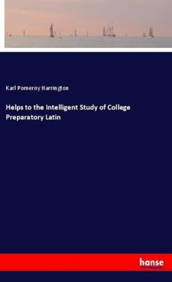 Helps to the Intelligent Study of College Preparatory Latin, Karl Pomeroy Harrington