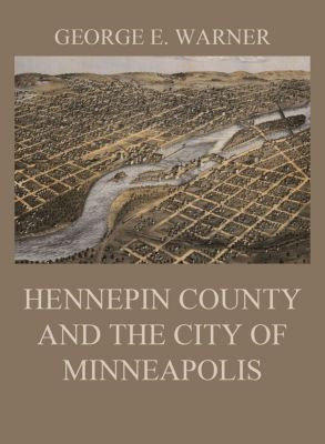Hennepin County and the City of Minneapolis, George E. Warner, C. M. Foote, Edward D. Neill, J. Fletcher Williams