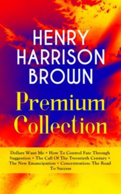 HENRY HARRISON BROWN Premium Collection: Dollars Want Me + How To Control Fate Through Suggestion + The Call Of The Twentieth Century + The New Emancipation + Concentration: The Road To Success, Henry Harrison Brown