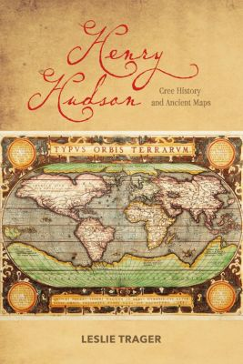 Henry Hudson: Cree History and Ancient Maps, Leslie Trager